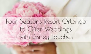 Four Seasons Resort Orlando to Offer Weddings with Disney Touches