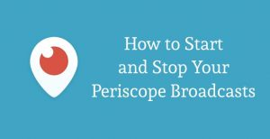 Periscope Tips: How to Start and Stop Your Broadcasts